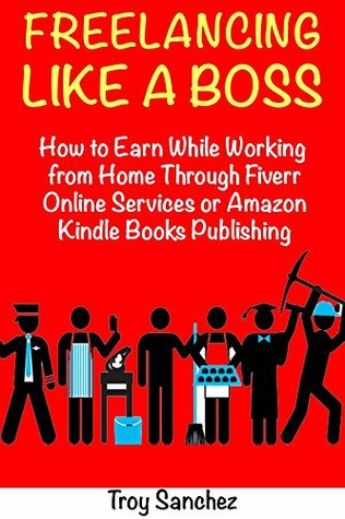 Freelancing Like a Boss: How to Earn While Working from Home Through Fiverr Online Services or Amazon Kindle Books Publishing