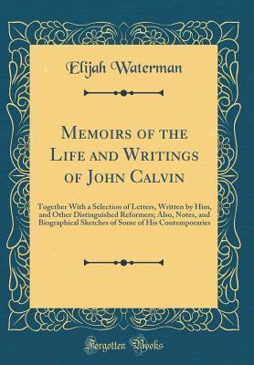 Memoirs of the Life and Writings of John Calvin by Elijah Waterman