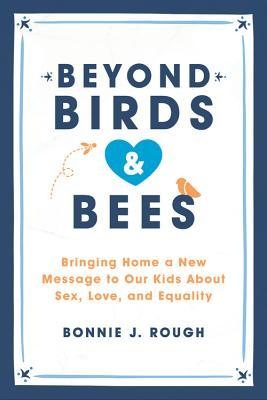 Beyond Birds and Bees: Bringing Home a New Message to Our Kids About Sex, Love, and Equality