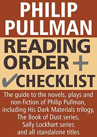 Philip Pullman Reading Order and Checklist: The guide to the novels, plays and non-fiction of Philip Pullman, including His Dark Materials, The Book of Dust, Sally Lockhart and standalone titles