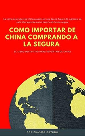 Como Importar de China comprando a la segura: La venta de productos chinos puede ser una buena fuente de ingresos, en este libro aprende como hacerlo de forma segura