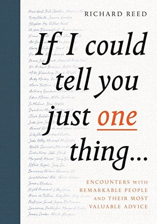 If I Could Tell You Just One Thing... Encounters with Remarkable People and Their Most Valuable Advice (Self Improvement Books, Motivational Books, Ethics and Morality, Graduation Gifts)