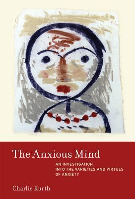 The Anxious Mind An Investigation into the Varieties and Virtues of Anxiety