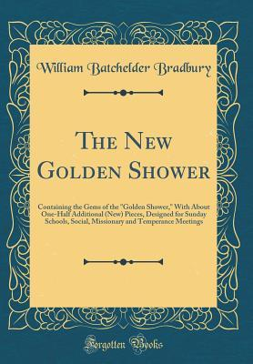 "The New Golden Shower: Containing the Gems of the ""golden Shower,"" with about One-Half Additional (New) Pieces, Designed for Sunday Schools, Social, Missionary and Temperance Meetings (Classic Reprint)"
