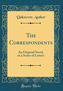 The Correspondents: An Original Novel, in a Series of Letters