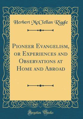 Pioneer Evangelism, or Experiences and Observations at Home and Abroad (Classic Reprint)