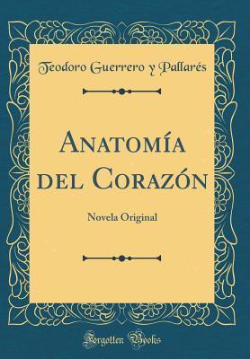 Anatom�a del Coraz�n: Novela Original Teodoro Guerrero Y Pallares