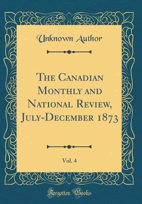 The Canadian Monthly and National Review, July-December 1873, Vol. 4 (Classic Reprint)