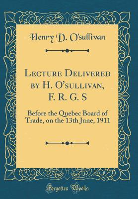 Lecture Delivered  by  H. OSullivan, F. R. G. S: Before the Quebec Board of Trade, on the 13th June, 1911 by Henry D OSullivan
