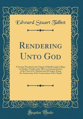 Rendering Unto God: A Sermon Preached in the Chapel of Marlborough College, on Sunday, October 2nd, 1881, in Commemoration of the Feast of St. Michael and All Angels, Being the Anniversary of the Consecration of the Chapel  by  Edward Stuart Talbot