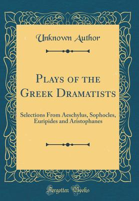 Plays of the Greek Dramatists: Selections from Aeschylus, Sophocles, Euripides and Aristophanes (Classic Reprint)