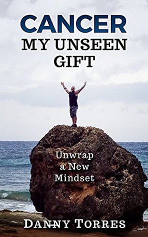 Cancer: My Unseen Gift: Unwrap a New Mindset by Danny Torres