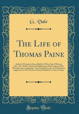 The Life of Thomas Paine: Author of Common Sense, Rights of Man, Age of Reason, &c., &c, with Critical and Explanatory Observations of His Writings and an Appendix, Containing His Letter to Washington, Suppressed in His Works at Present Published in This