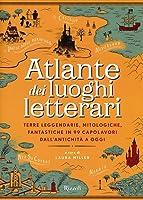 Atlante dei luoghi letterari: Terre leggendarie, mitologiche, fantastiche in 99 capolavori dall'antichità a oggi