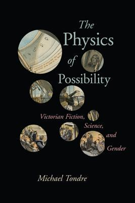 The Physics of Possibility: Victorian Fiction, Science, and Gender  by  Michael Tondre