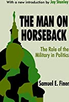 The Man on Horseback: The Role of the Military in Politics