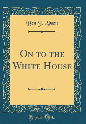 On to the White House  by  Ben J Abson