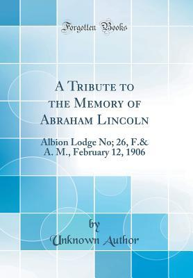 A Tribute to the Memory of Abraham Lincoln: Albion Lodge No; 26, F.& A. M., February 12, 1906 (Classic Reprint) Robert W. Thompson