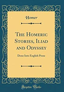 The Homeric Stories, Iliad and Odyssey: Done Into English Prose