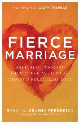 Fierce Marriage Radically Pursuing Each Other in Light of Christ's Relentless Love