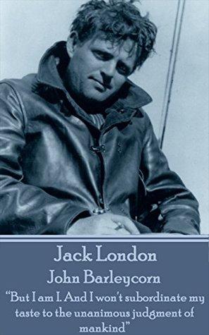 """John Barleycorn: """"But I am I. And I won't subordinate my taste to the unanimous judgment of mankind"""""""