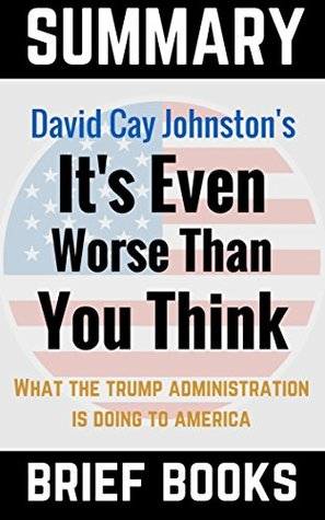 Summary of David Cay Johnston's It's Even Worse Than You Think: What The Trump Administration is Doing to America