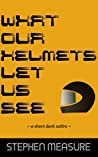 What Our Helmets Let Us See