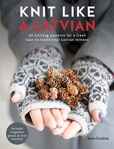 Knit Like a Latvian 50 Knitting Patterns for a Fresh Take on Traditional Latvian Mittens