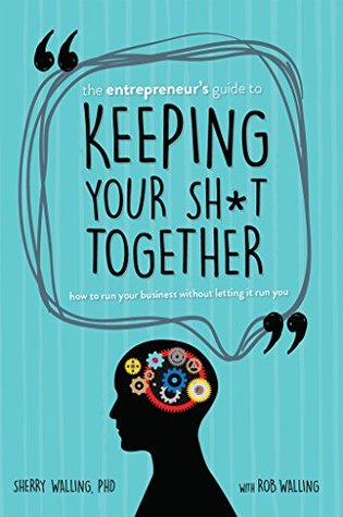 The Entrepreneur's Guide to Keeping Your Sh*t Together by Sherry Walling