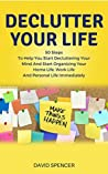 Declutter Your Life: 50 Steps To Help You Start Decluttering Your Mind And Start Organizing Your Home Life, Work Life And Personal Life Immediately