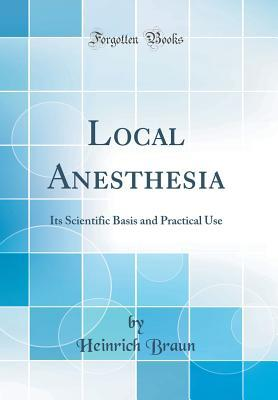 Local Anesthesia: Its Scientific Basis and Practical Use  by  Heinrich Braun
