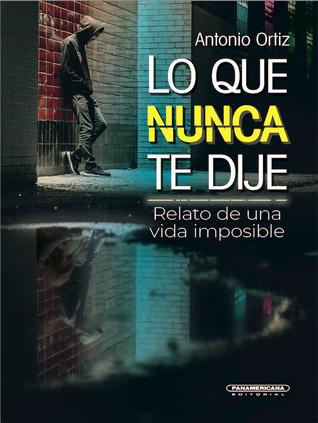 Lo que nunca te dije. Relato de una vida imposible by Antonio Ortiz
