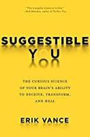 Suggestible You: A Remarkable Journey Into the Brain's Ability to Deceive, Transform, and Heal