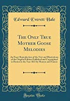 The Only True Mother Goose Melodies: An Exact Reproduction of the Text and Illustrations of the Original Edition Published and Copyrighted in Boston in the Year 1833 by Munroe and Francis (Classic Reprint)