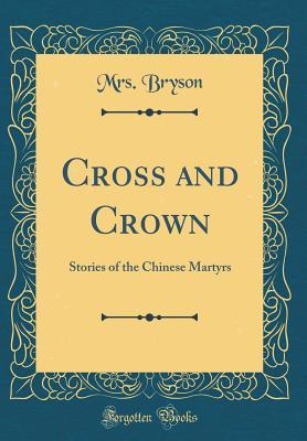 Cross and Crown: Stories of the Chinese Martyrs (Classic Reprint)