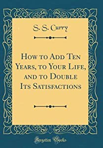 How to Add Ten Years, to Your Life, and to Double Its Satisfactions