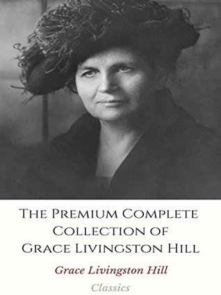 The Premium Complete Collection of Grace Livingston Hill: The City of Fire / The Enchanted Barn / The Girl from Montana / The Man of the Desert / The Mystery of Mary, And More