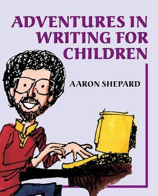 Adventures in Writing for Children: More Tips from an Award-Winning Author on the Art and Business of Writing Children's Books and Publishing Them