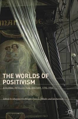 The Worlds of Positivism A Global Intellectual History, 1770-1930
