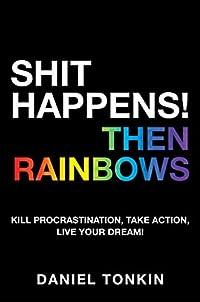 SHIT HAPPENS! THEN RAINBOWS: Kill Procrastination, Take Action, Live Your Dream!