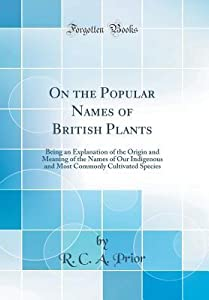 On the Popular Names of British Plants: Being an Explanation of the Origin and Meaning of the Names of Our Indigenous and Most Commonly Cultivated Species