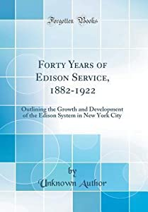 Forty Years of Edison Service, 1882-1922: Outlining the Growth and Development of the Edison System in New York City