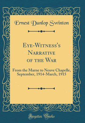 Eye-Witnesss Narrative of the War: From the Marne to Neuve Chapelle, September, 1914-March, 1915  by  Ernest Dunlop Swinton