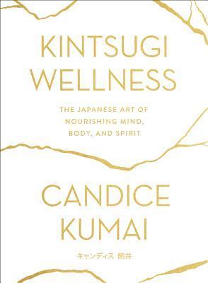 Kintsugi Wellness The Japanese Art of Nourishing Mind, Body, and Spirit