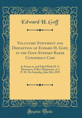 Voluntary Statement and Deposition of Edward H. Goff, in the Goff-Stewart-Baker Conspiracy Case: As Sworn to and Fyled with M. C. Desnoyers, Police Magistrate, at 2 P. M. on Saturday, June 8th, 1878 (Classic Reprint)