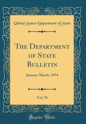 The Department of State Bulletin, Vol. 70: January-March, 1974 (Classic Reprint)