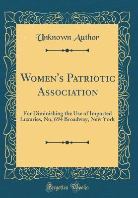Women's Patriotic Association: For Diminishing the Use of Imported Luxuries, No; 694 Broadway, New York (Classic Reprint)