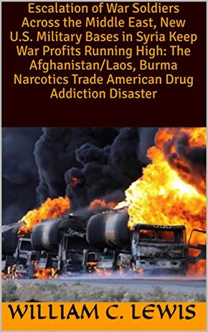 Escalation of War Soldiers Across the Middle East, New U.S. Military Bases in Syria Keep War Profits Running High: The Afghanistan/Laos, Burma Narcotics Trade American Drug Addiction Disaster