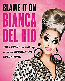 Blame It On Bianca Del Rio The Expert On Nothing With An Opinion On Everything