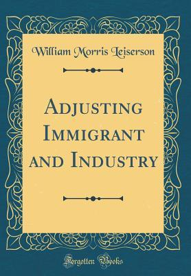 Adjusting Immigrant and Industry William Morris Leiserson